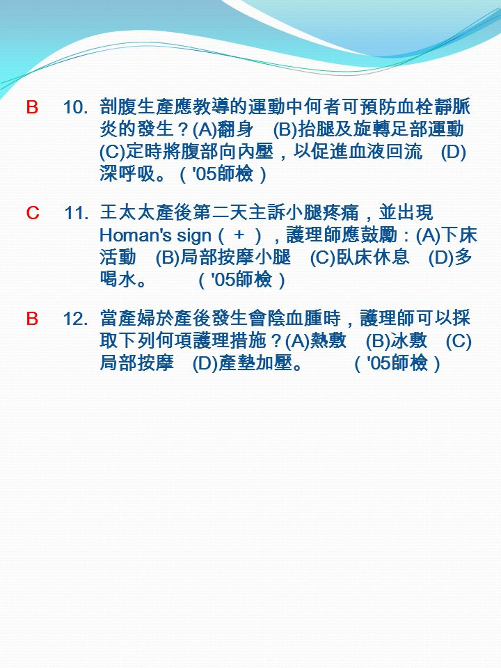 B 10. 剖腹生產應教導的運動中何者可預防血栓靜脈 炎的發生? (A) 翻身 (B) 抬腿及旋轉足部運動 (C) 定時將腹部向內壓,以促進血液回流 (D) 深呼吸。( 05 師檢) C 11.