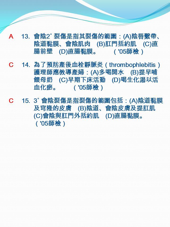 A 13. 會陰 2˚ 裂傷是指其裂傷的範圍: (A) 陰唇繫帶、 陰道黏膜、會陰肌肉 (B) 肛門括約肌 (C) 直 腸前壁 (D) 直腸黏膜。 ( 05 師檢) C 14.