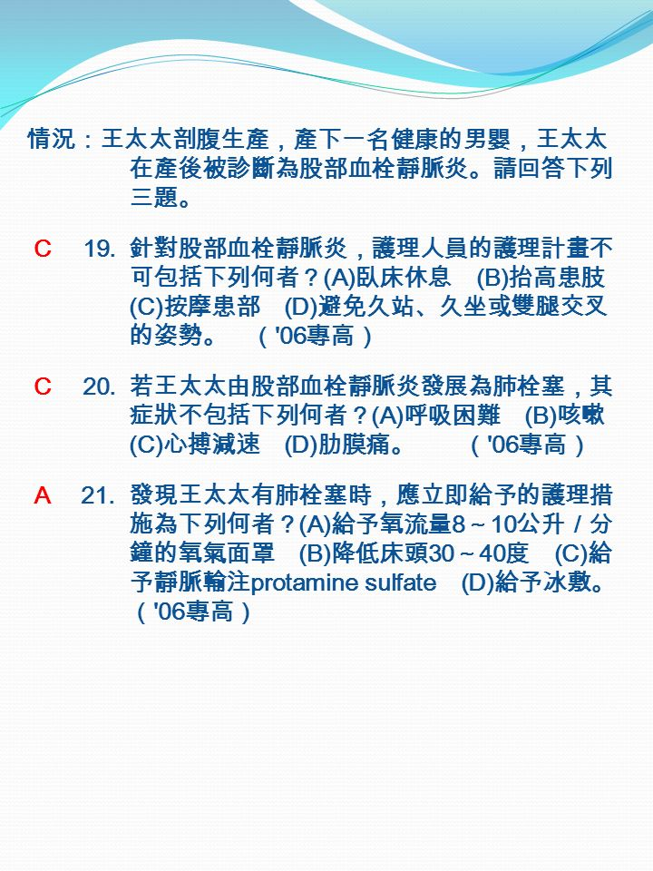 情況:王太太剖腹生產,產下一名健康的男嬰,王太太 在產後被診斷為股部血栓靜脈炎。請回答下列 三題。 C 19.