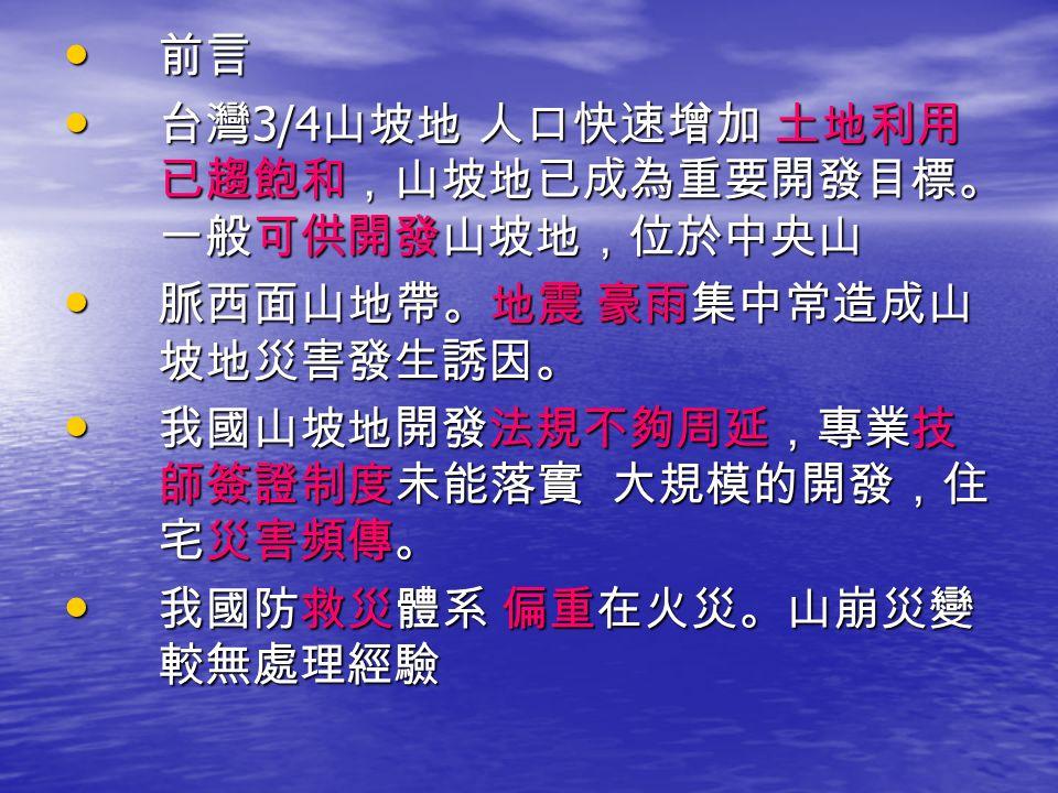 前言 前言 台灣 3/4 山坡地 人口快速增加 土地利用 已趨飽和,山坡地已成為重要開發目標。 一般可供開發山坡地,位於中央山 台灣 3/4 山坡地 人口快速增加 土地利用 已趨飽和,山坡地已成為重要開發目標。 一般可供開發山坡地,位於中央山 脈西面山地帶。地震 豪雨集中常造成山 坡地災害發生誘因。 脈西面山地帶。地震 豪雨集中常造成山 坡地災害發生誘因。 我國山坡地開發法規不夠周延,專業技 師簽證制度未能落實 大規模的開發,住 宅災害頻傳。 我國山坡地開發法規不夠周延,專業技 師簽證制度未能落實 大規模的開發,住 宅災害頻傳。 我國防救災體系 偏重在火災。山崩災變 較無處理經驗 我國防救災體系 偏重在火災。山崩災變 較無處理經驗