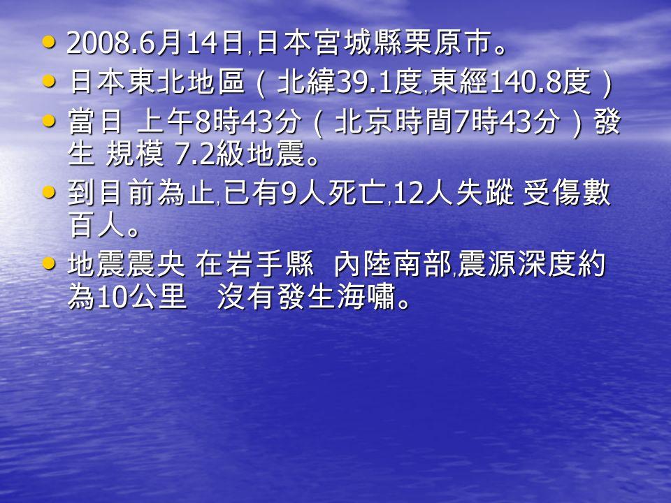 2008.6 月 14 日﹐日本宮城縣栗原市。 2008.6 月 14 日﹐日本宮城縣栗原市。 日本東北地區(北緯 39.1 度﹐東經 140.8 度) 日本東北地區(北緯 39.1 度﹐東經 140.8 度) 當日 上午 8 時 43 分(北京時間 7 時 43 分)發 生 規模 7.2 級地震。 當日 上午 8 時 43 分(北京時間 7 時 43 分)發 生 規模 7.2 級地震。 到目前為止﹐已有 9 人死亡﹐ 12 人失蹤 受傷數 百人。 到目前為止﹐已有 9 人死亡﹐ 12 人失蹤 受傷數 百人。 地震震央 在岩手縣 內陸南部﹐震源深度約 為 10 公里 沒有發生海嘯。 地震震央 在岩手縣 內陸南部﹐震源深度約 為 10 公里 沒有發生海嘯。
