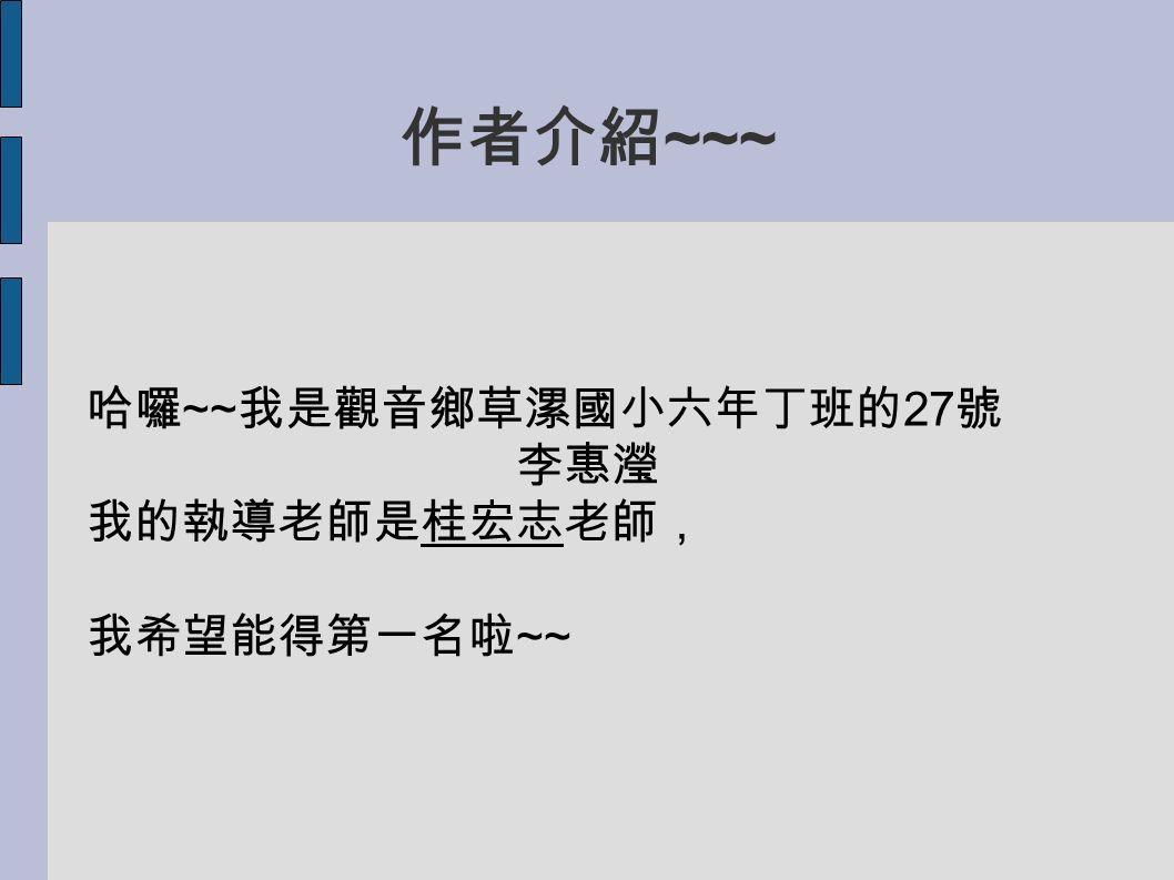 作者介紹 ~~~ 哈囉 ~~ 我是觀音鄉草漯國小六年丁班的 27 號 李惠瀅 我的執導老師是桂宏志老師, 我希望能得第一名啦 ~~