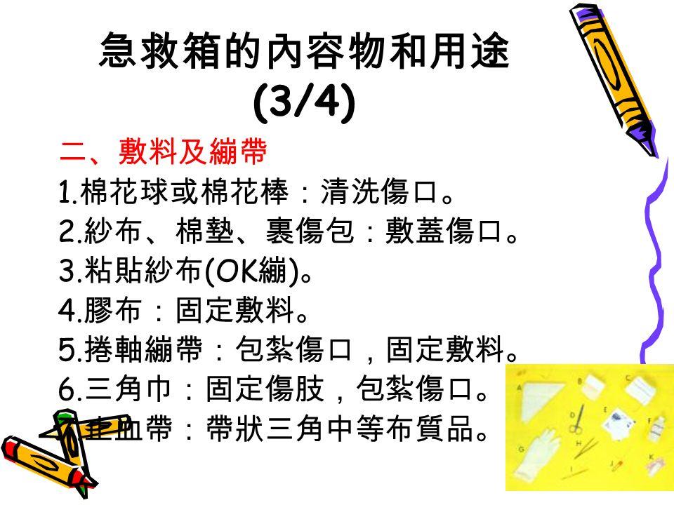 急救箱的內容物和用途 (3/4) 二、敷料及繃帶 1. 棉花球或棉花棒:清洗傷口。 2. 紗布、棉墊、裹傷包:敷蓋傷口。 3.