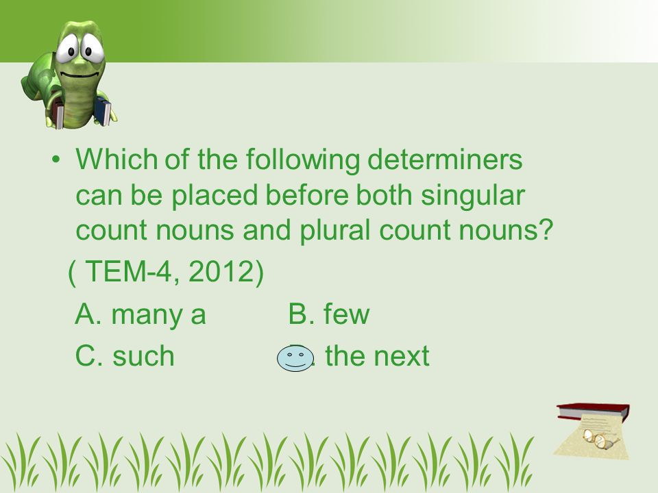 Which of the following determiners can be placed before both singular count nouns and plural count nouns.