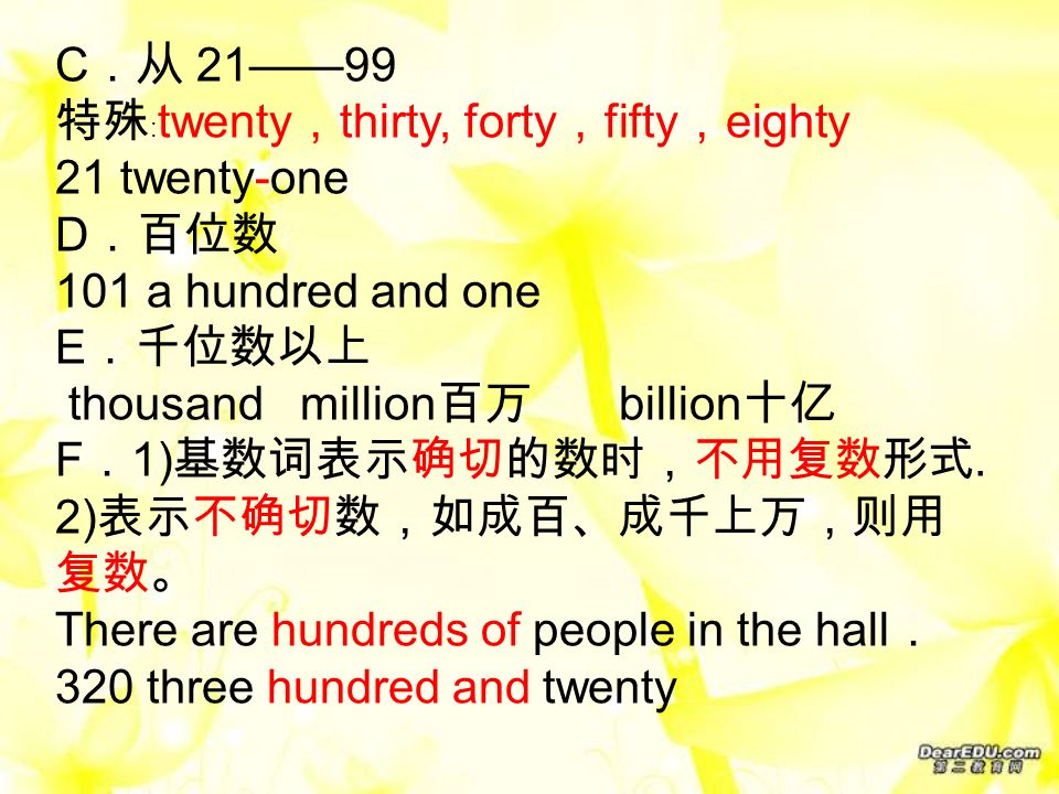 C .从 21——99 特殊 : twenty , thirty, forty , fifty , eighty 21 twenty-one D .百位数 101 a hundred and one E .千位数以上 thousand million 百万 billion 十亿 F . 1) 基数词表示确切的数时,不用复数形式.