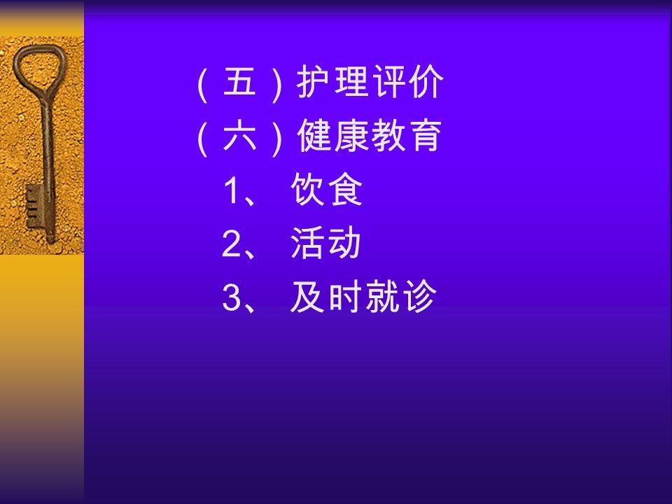 (五)护理评价 (六)健康教育 1 、 饮食 2 、 活动 3 、 及时就诊