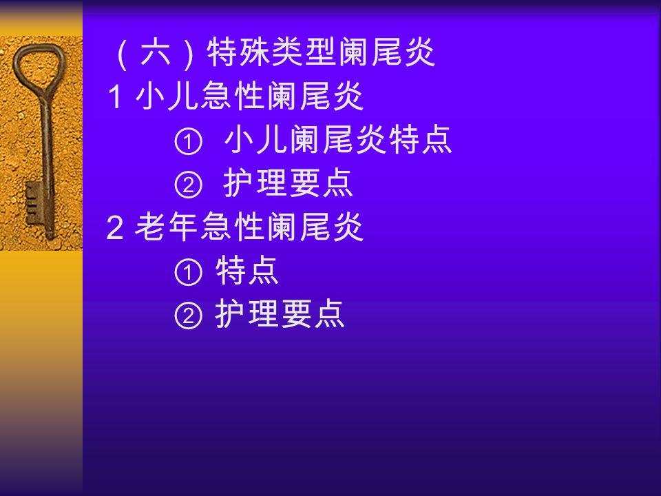 (六)特殊类型阑尾炎 1 小儿急性阑尾炎 ① 小儿阑尾炎特点 ② 护理要点 2 老年急性阑尾炎 ① 特点 ② 护理要点
