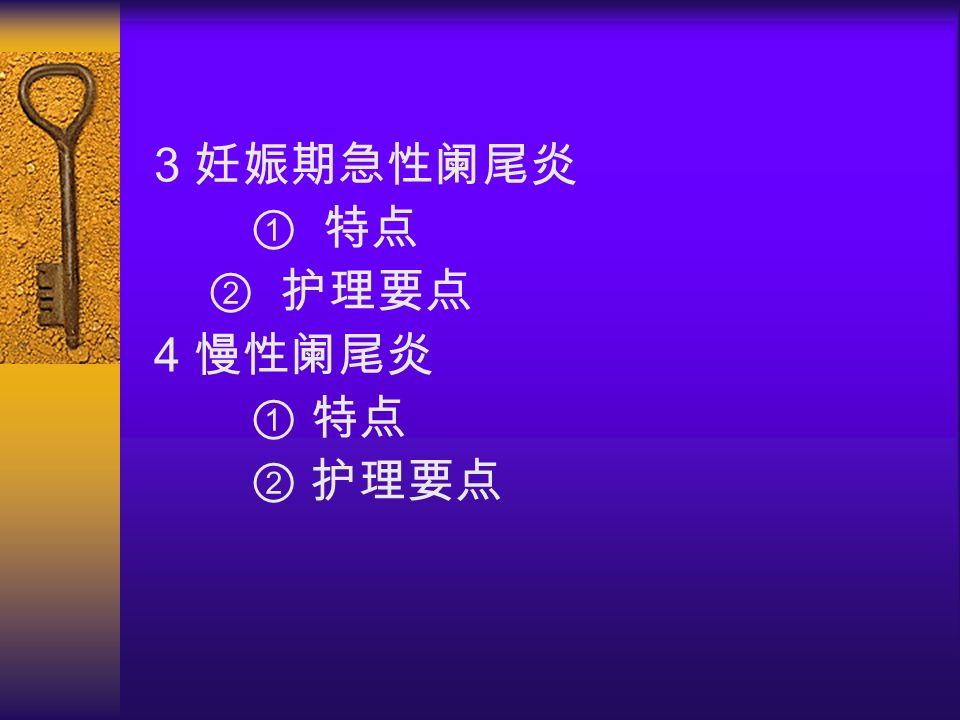 3 妊娠期急性阑尾炎 ① 特点 ② 护理要点 4 慢性阑尾炎 ① 特点 ② 护理要点