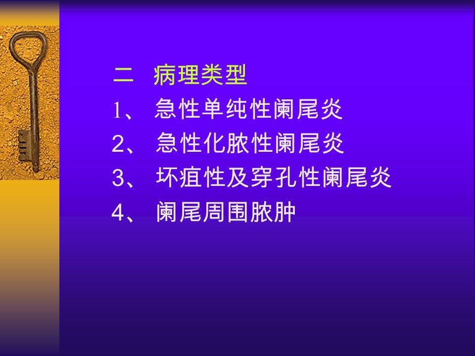 二 病理类型 1 、 急性单纯性阑尾炎 2 、 急性化脓性阑尾炎 3 、 坏疽性及穿孔性阑尾炎 4 、 阑尾周围脓肿