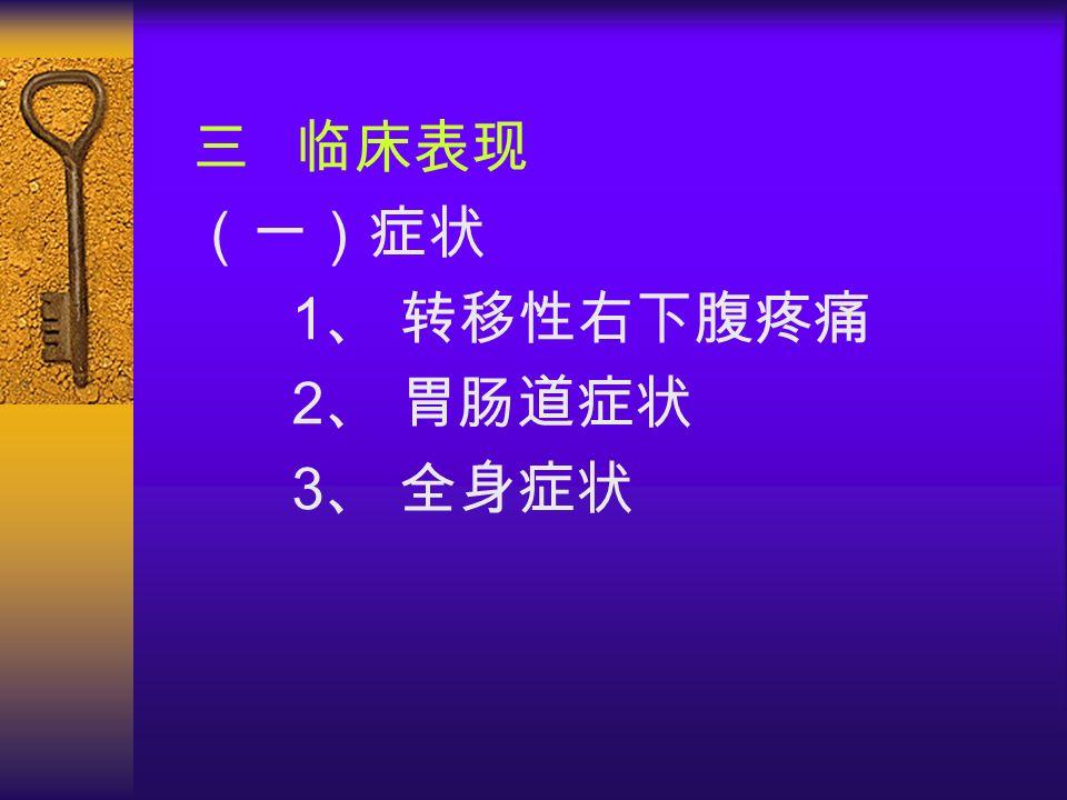 三 临床表现 (一)症状 1 、 转移性右下腹疼痛 2 、 胃肠道症状 3 、 全身症状