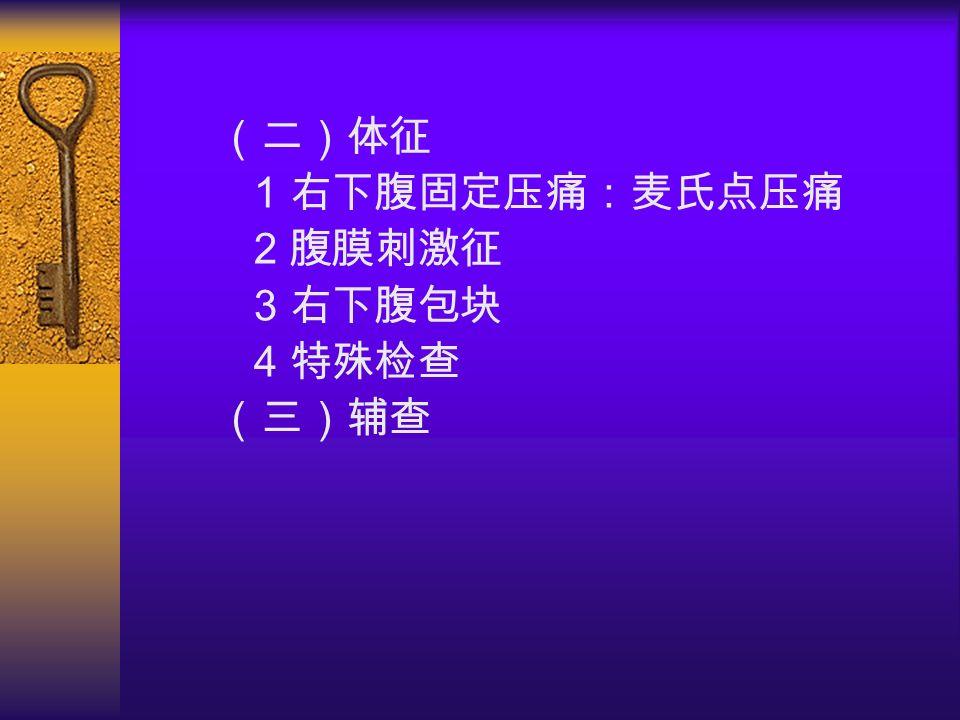 (二)体征 1 右下腹固定压痛:麦氏点压痛 2 腹膜刺激征 3 右下腹包块 4 特殊检查 (三)辅查
