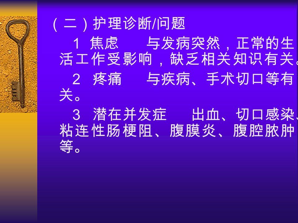 (二)护理诊断 / 问题 1 焦虑 与发病突然,正常的生 活工作受影响,缺乏相关知识有关。 2 疼痛 与疾病、手术切口等有 关。 3 潜在并发症 出血、切口感染、 粘连性肠梗阻、腹膜炎、腹腔脓肿 等。