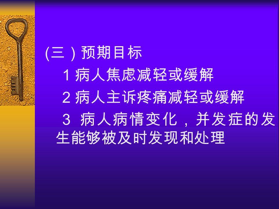 ( 三)预期目标 1 病人焦虑减轻或缓解 2 病人主诉疼痛减轻或缓解 3 病人病情变化,并发症的发 生能够被及时发现和处理
