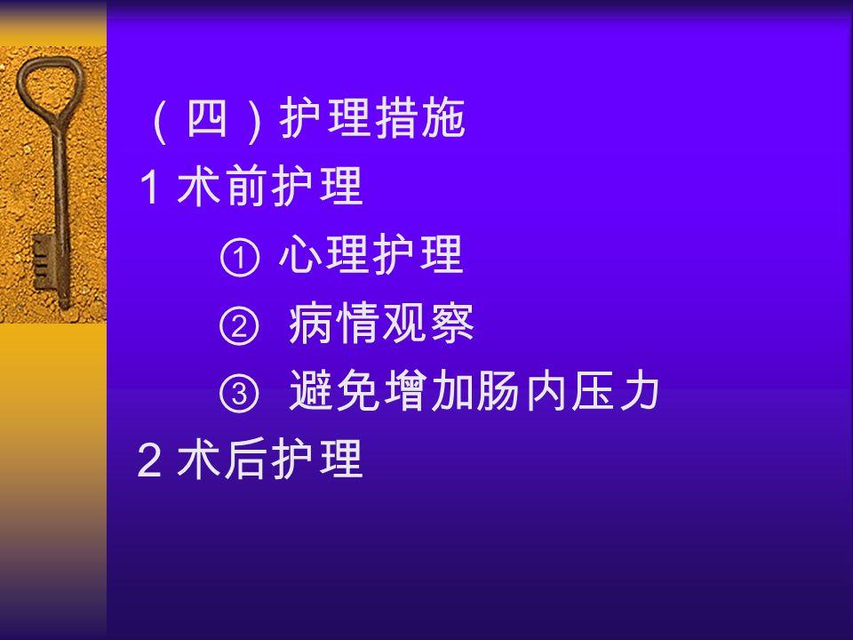 (四)护理措施 1 术前护理 ① 心理护理 ② 病情观察 ③ 避免增加肠内压力 2 术后护理