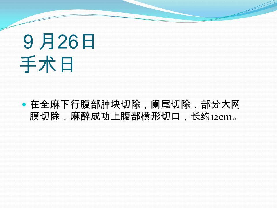 9月 26 日 手术日 在全麻下行腹部肿块切除,阑尾切除,部分大网 膜切除,麻醉成功上腹部横形切口,长约 12cm 。