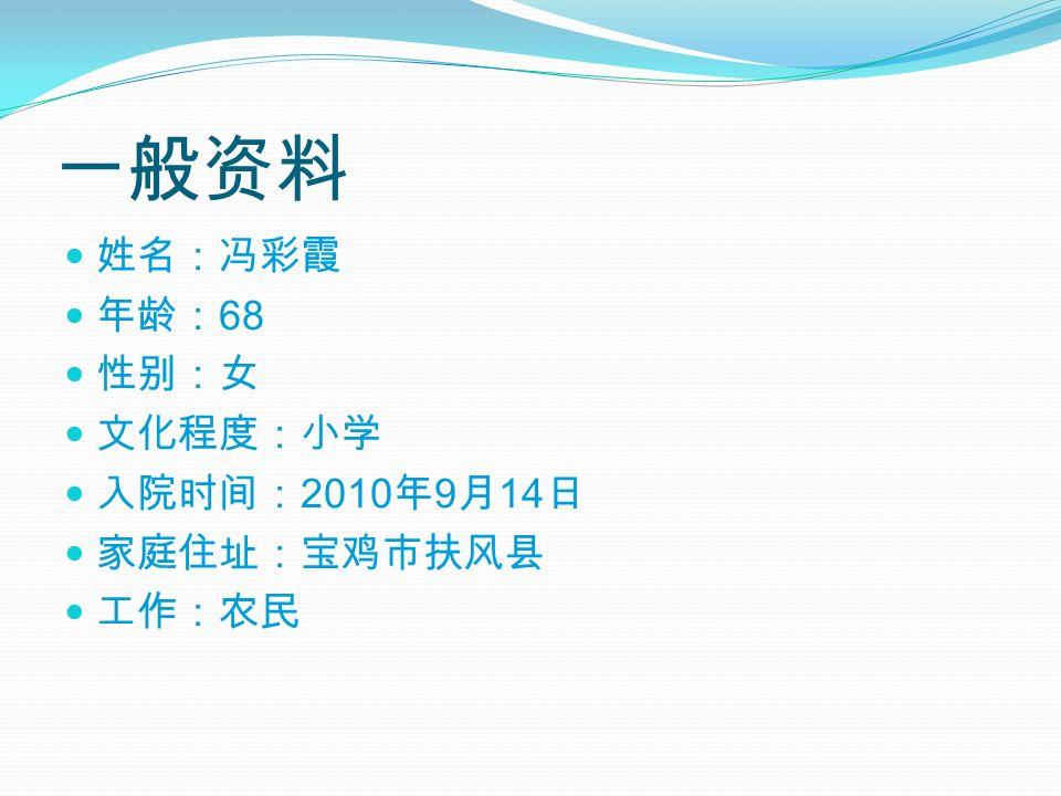 一般资料 姓名:冯彩霞 年龄: 68 性别:女 文化程度:小学 入院时间: 2010 年 9 月 14 日 家庭住址:宝鸡市扶风县 工作:农民