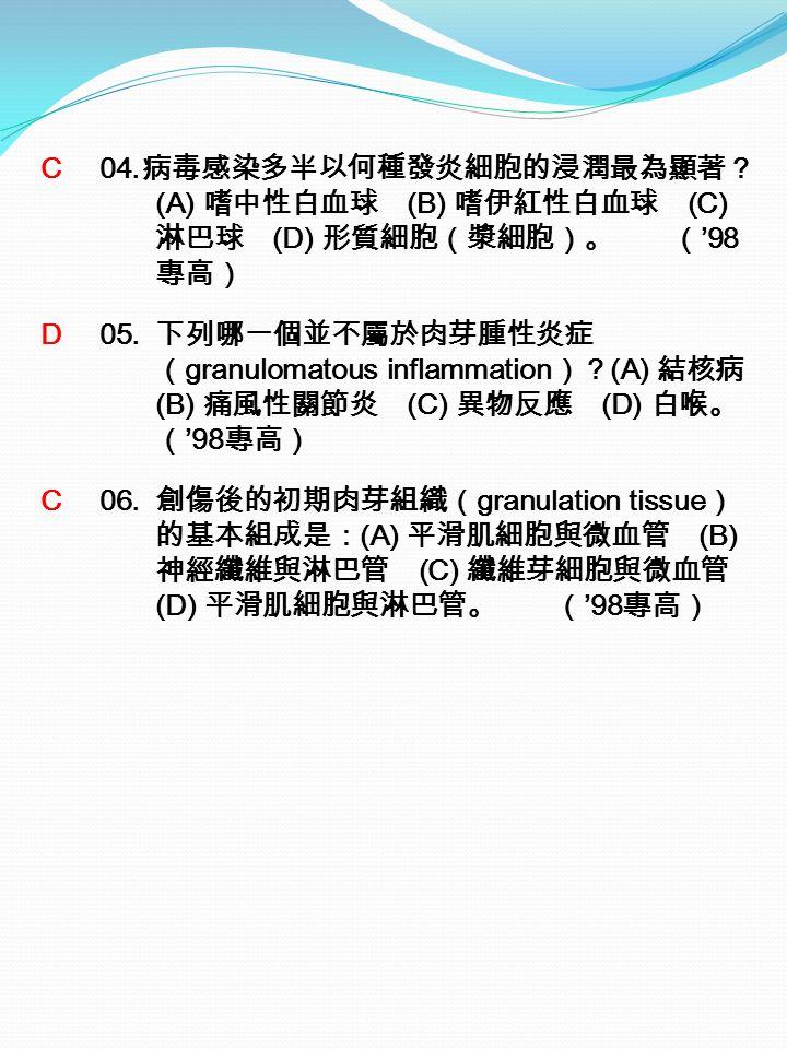 C 04. 病毒感染多半以何種發炎細胞的浸潤最為顯著? (A) 嗜中性白血球 (B) 嗜伊紅性白血球 (C) 淋巴球 (D) 形質細胞(漿細胞)。 ( '98 專高) D 05.