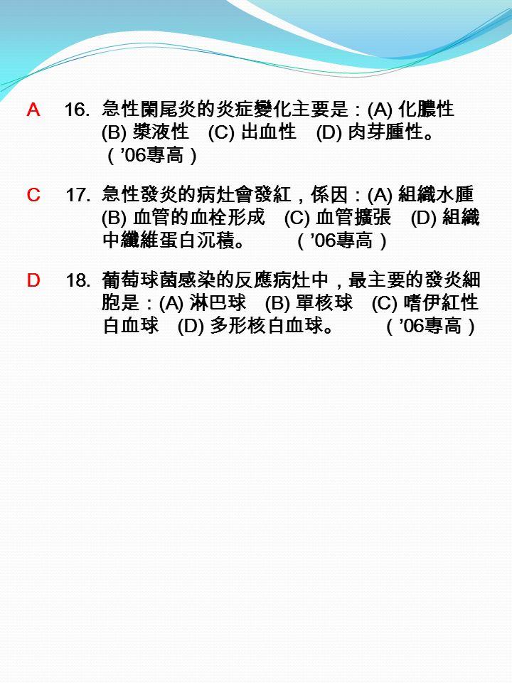 A 16. 急性闌尾炎的炎症變化主要是: (A) 化膿性 (B) 漿液性 (C) 出血性 (D) 肉芽腫性。 ( '06 專高) C 17.