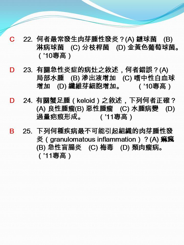 C 22. 何者最常發生肉芽腫性發炎? (A) 鏈球菌 (B) 淋病球菌 (C) 分枝桿菌 (D) 金黃色葡萄球菌。 ( '10 專高) D 23.