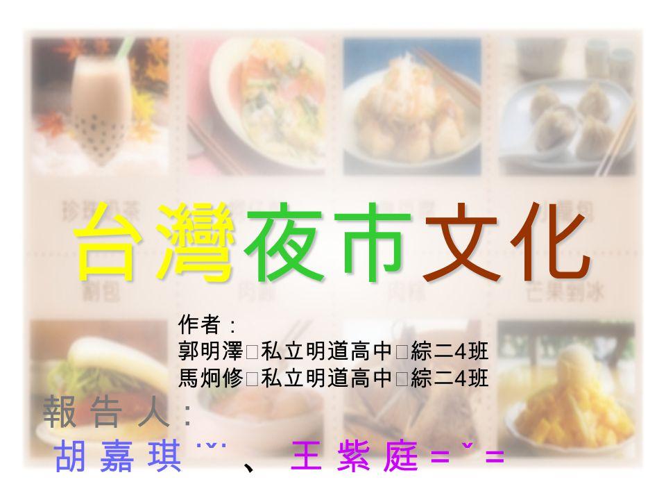 報 告 人 : 胡 嘉 琪 ˙ˇ˙ 、 王 紫 庭 = ˇ = 台灣夜市文化 作者: 郭明澤‧私立明道高中‧綜二 4 班 馬炯修‧私立明道高中‧綜二 4 班