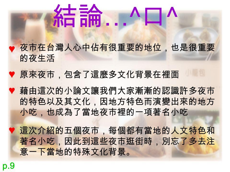 結論 …^ 口 ^ 夜市在台灣人心中佔有很重要的地位,也是很重要 的夜生活 ♥ 原來夜市,包含了這麼多文化背景在裡面 ♥ ♥ ♥ 藉由這次的小論文讓我們大家漸漸的認識許多夜市 的特色以及其文化,因地方特色而演變出來的地方 小吃,也成為了當地夜市裡的一項著名小吃 這次介紹的五個夜市,每個都有當地的人文特色和 著名小吃,因此到這些夜市逛街時,別忘了多去注 意一下當地的特殊文化背景。 p.9