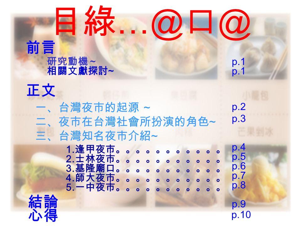 目綠 …@ 口 @ 前言 正文正文 研究動機 ~ 相關文獻探討 ~ 一、台灣夜市的起源 ~ p.1 p.2 二、夜市在台灣社會所扮演的角色 ~ p.3 三、台灣知名夜市介紹 ~ 1.