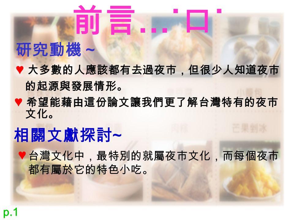 前言 …˙ 口 ˙ ♥ 大多數的人應該都有去過夜市,但很少人知道夜市 研究動機 ~ 的起源與發展情形。 ♥ 希望能藉由這份論文讓我們更了解台灣特有的夜市 文化。 相關文獻探討 ~ 台灣文化中,最特別的就屬夜市文化,而每個夜市 都有屬於它的特色小吃。 ♥ p.1