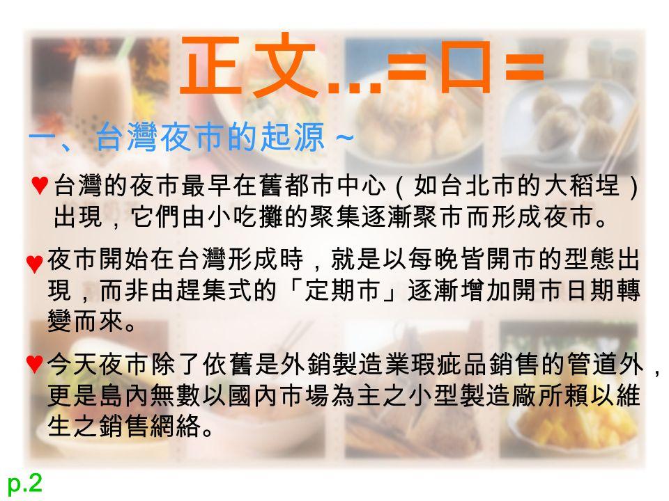 正文...= 口 = 一、台灣夜市的起源 ~ 台灣的夜市最早在舊都市中心(如台北市的大稻埕) 出現,它們由小吃攤的聚集逐漸聚市而形成夜市。 ♥ 夜市開始在台灣形成時,就是以每晚皆開市的型態出 現,而非由趕集式的「定期市」逐漸增加開市日期轉 變而來。 ♥ 今天夜市除了依舊是外銷製造業瑕疵品銷售的管道外, 更是島內無數以國內市場為主之小型製造廠所賴以維 生之銷售網絡。 ♥ p.2