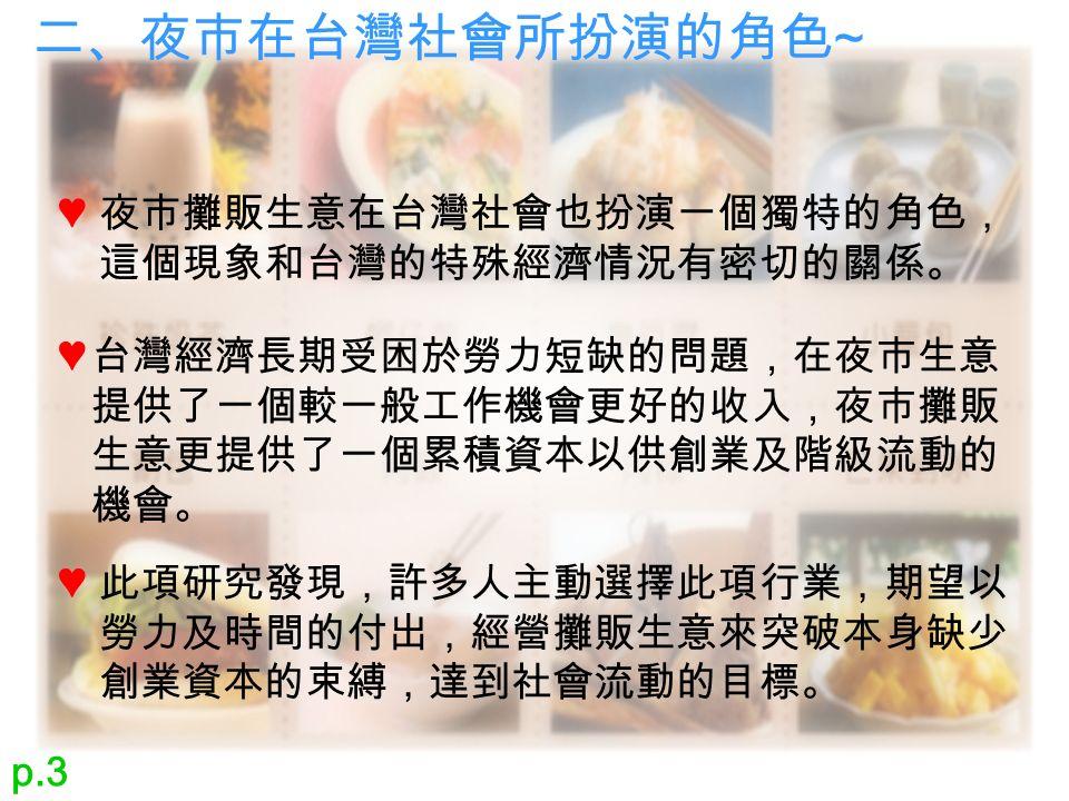 二、夜市在台灣社會所扮演的角色 ~ 夜市攤販生意在台灣社會也扮演一個獨特的角色, 這個現象和台灣的特殊經濟情況有密切的關係。 ♥ 台灣經濟長期受困於勞力短缺的問題,在夜市生意 提供了一個較一般工作機會更好的收入,夜市攤販 生意更提供了一個累積資本以供創業及階級流動的 機會。 ♥ 此項研究發現,許多人主動選擇此項行業,期望以 勞力及時間的付出,經營攤販生意來突破本身缺少 創業資本的束縛,達到社會流動的目標。 ♥ p.3