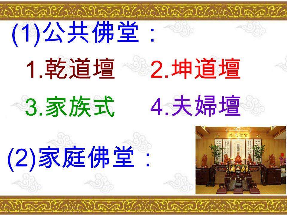 (1) 公共佛堂: 1. 乾道壇 2. 坤道壇 3. 家族式 4. 夫婦壇 (2) 家庭佛堂: