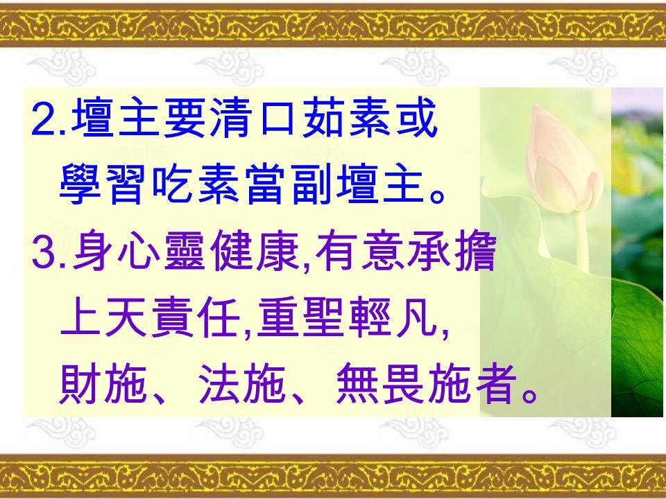 2. 壇主要清口茹素或 學習吃素當副壇主。 3. 身心靈健康, 有意承擔 上天責任, 重聖輕凡, 財施、法施、無畏施者。