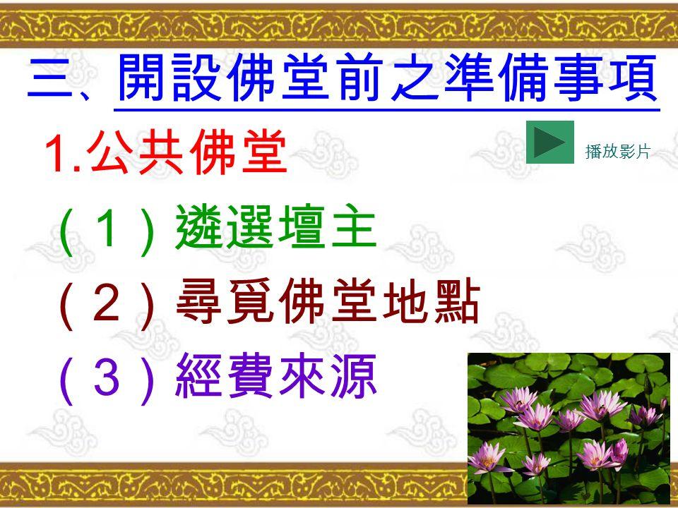 三 、 開設佛堂前之準備事項 1. 公共佛堂 ( 1 )遴選壇主 ( 2 )尋覓佛堂地點 ( 3 )經費來源 播放影片