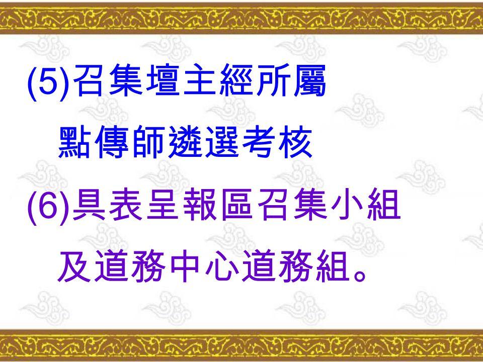 (5) 召集壇主經所屬 點傳師遴選考核 (6) 具表呈報區召集小組 及道務中心道務組。
