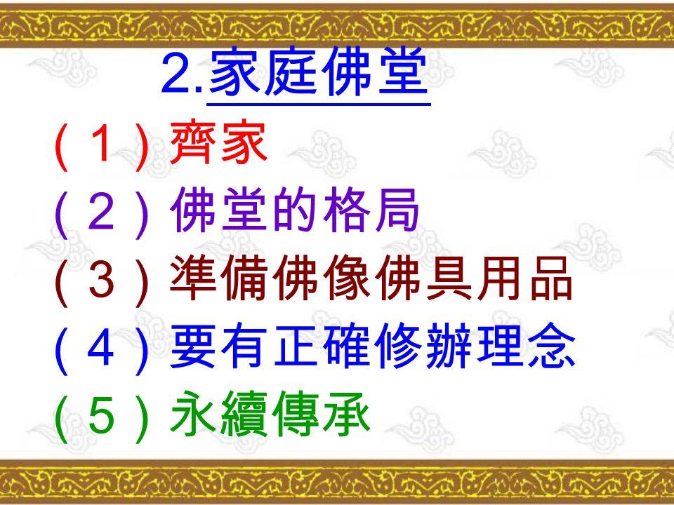 2. 家庭佛堂 ( 1 )齊家 ( 2 )佛堂的格局 ( 3 )準備佛像佛具用品 ( 4 )要有正確修辦理念 ( 5 )永續傳承
