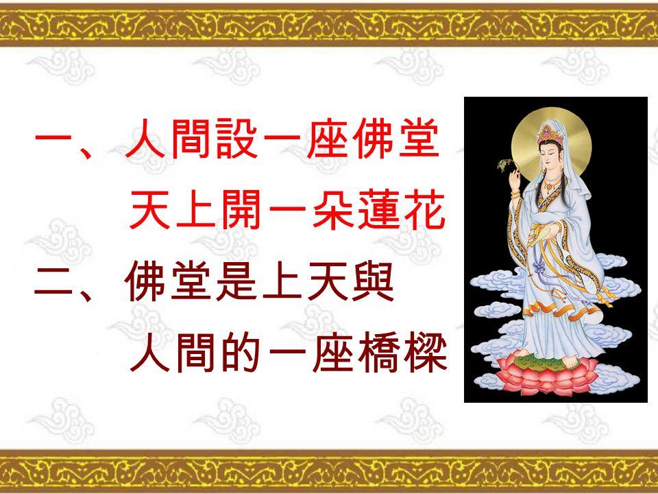 一、人間設一座佛堂 天上開一朵蓮花 二、佛堂是上天與 人間的一座橋樑