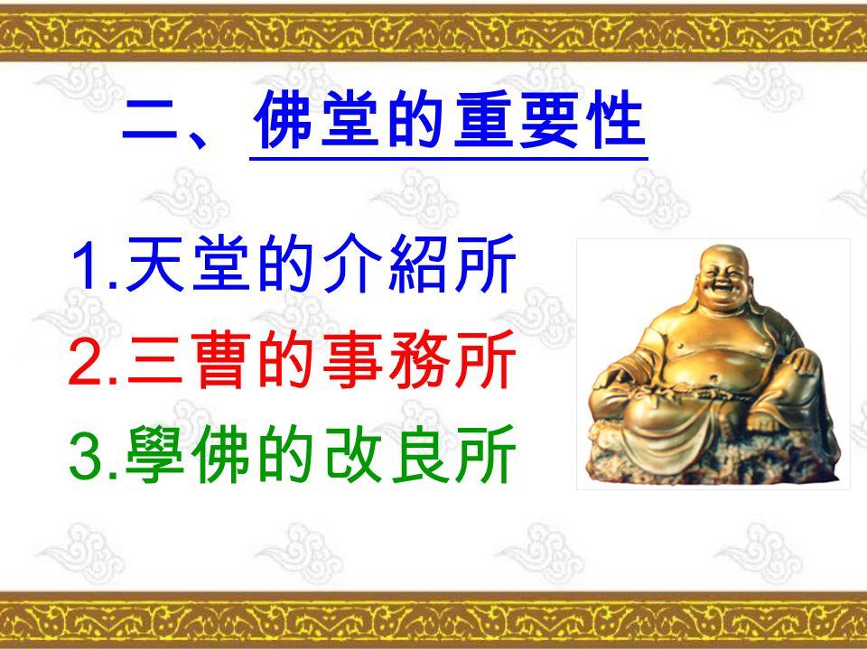 二、佛堂的重要性 1. 天堂的介紹所 2. 三曹的事務所 3. 學佛的改良所