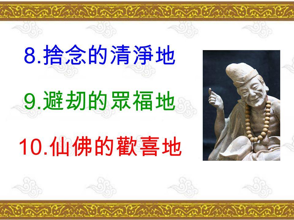 8. 捨念的清淨地 9. 避刼的眾福地 10. 仙佛的歡喜地