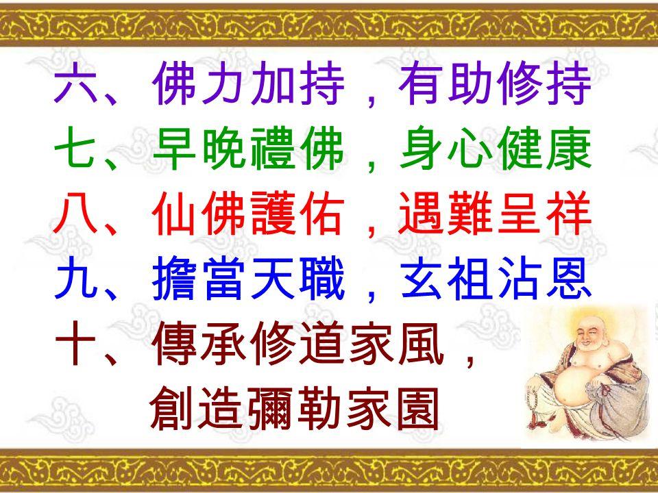 六、佛力加持,有助修持 七、早晚禮佛,身心健康 八、仙佛護佑,遇難呈祥 九、擔當天職,玄祖沾恩 十、傳承修道家風, 創造彌勒家園