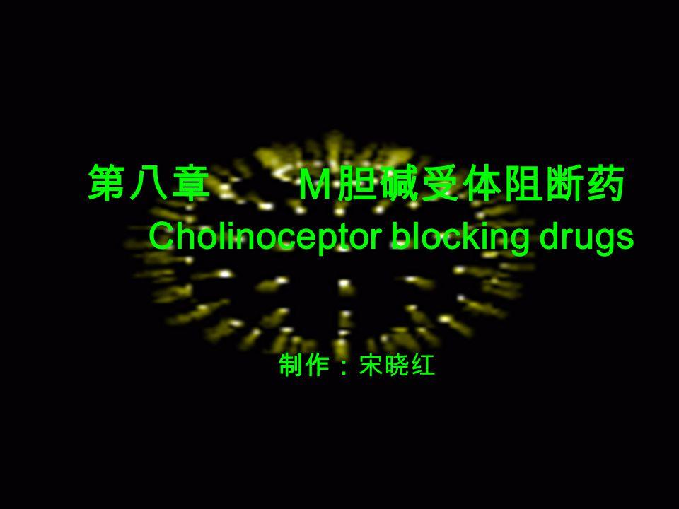 第八章 M胆碱受体阻断药 Cholinoceptor blocking drugs 制作:宋晓红