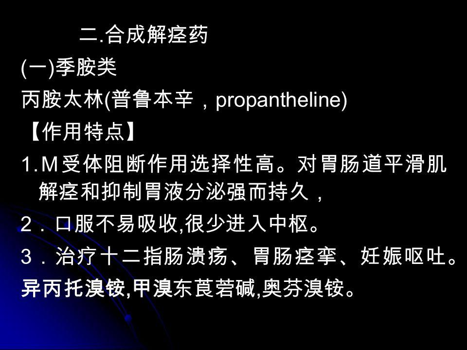 二. 合成解痉药 ( 一 ) 季胺类 丙胺太林 ( 普鲁本辛, propantheline) 【作用特点】 1.
