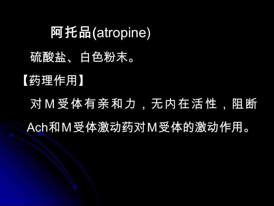 阿托品 (atropine) 硫酸盐、白色粉末。 【药理作用】 对M受体有亲和力,无内在活性,阻断 Ach 和M受体激动药对M受体的激动作用。