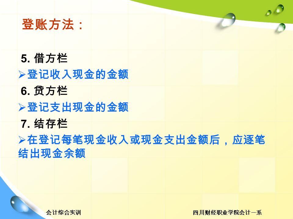 四川财经职业学院会计一系会计综合实训 登账方法: 5. 借方栏  登记收入现金的金额 6. 贷方栏  登记支出现金的金额 7.