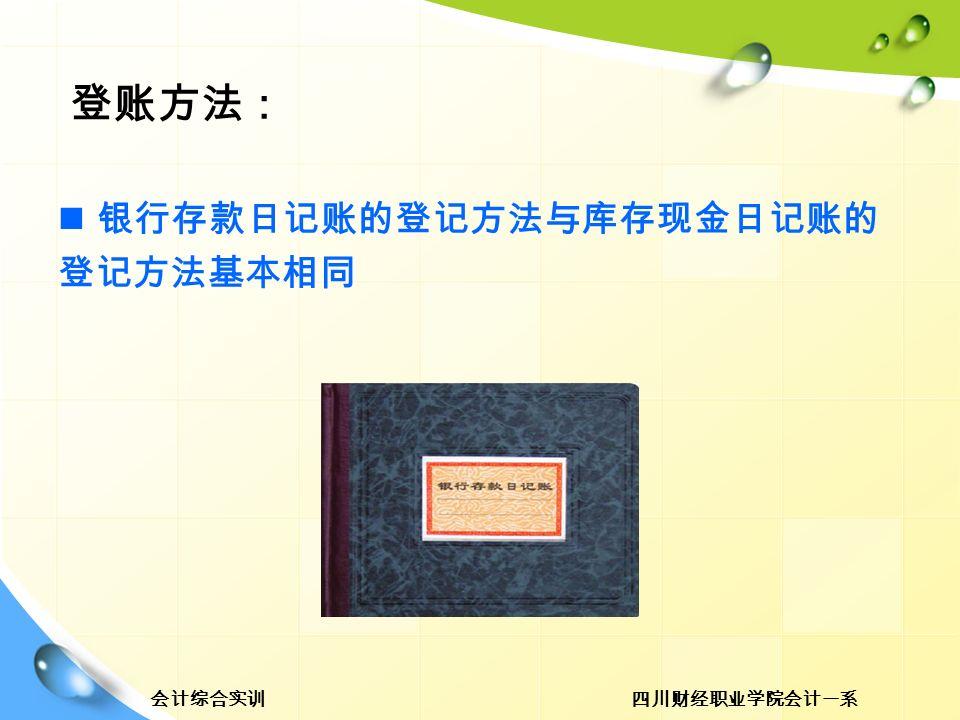 四川财经职业学院会计一系会计综合实训 登账方法: 银行存款日记账的登记方法与库存现金日记账的 登记方法基本相同