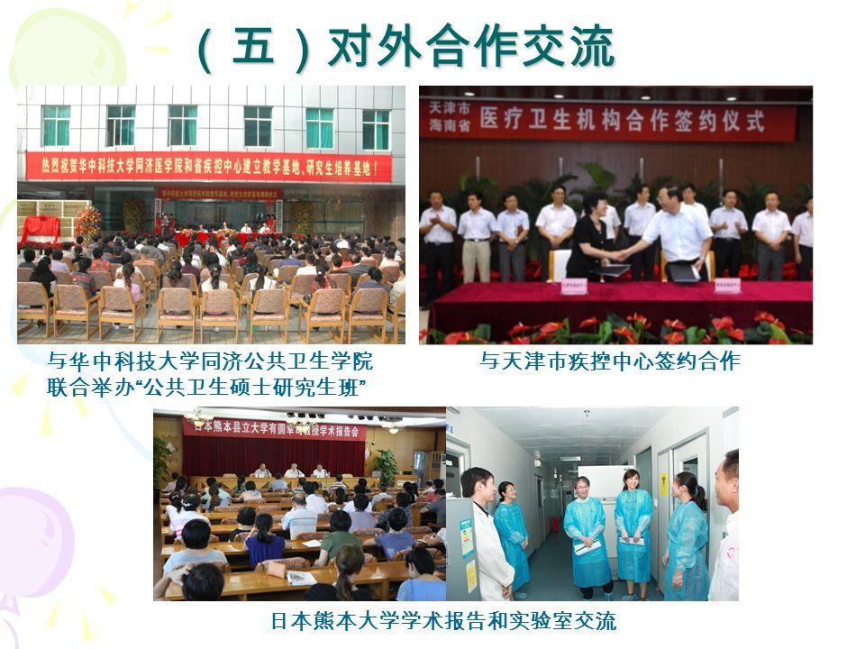 (五)对外合作交流 与华中科技大学同济公共卫生学院 联合举办 公共卫生硕士研究生班 与天津市疾控中心签约合作 日本熊本大学学术报告和实验室交流