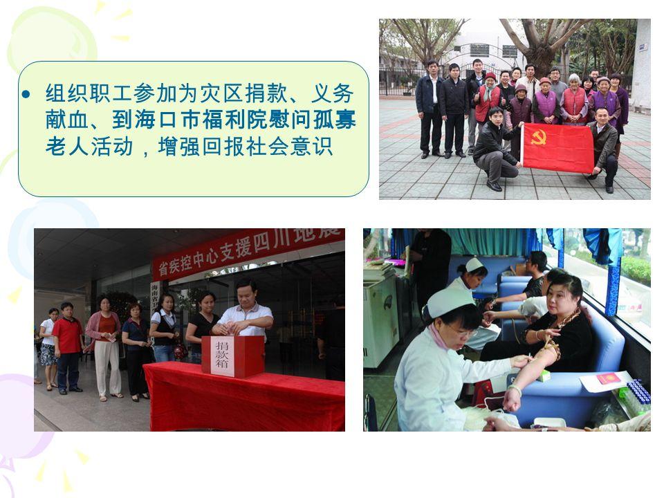 组织职工参加为灾区捐款、义务 献血、到海口市福利院慰问孤寡 老人活动,增强回报社会意识