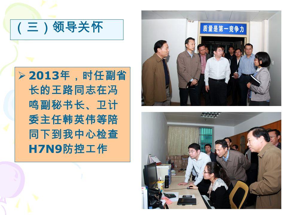  2013 年,时任副省 长的王路同志在冯 鸣副秘书长、卫计 委主任韩英伟等陪 同下到我中心检查 H7N9 防控工作 (三)领导关怀
