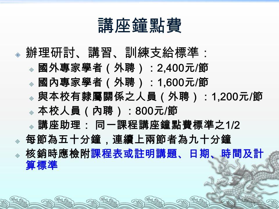 講座鐘點費  辦理研討、講習、訓練支給標準:  國外專家學者(外聘): 2,400 元 / 節  國內專家學者(外聘): 1,600 元 / 節  與本校有隸屬關係之人員(外聘): 1,200 元 / 節  本校人員(內聘): 800 元 / 節  講座助理: 同一課程講座鐘點費標準之 1/2  每節為五十分鐘,連續上兩節者為九十分鐘  核銷時應檢附課程表或註明講題、日期、時間及計 算標準
