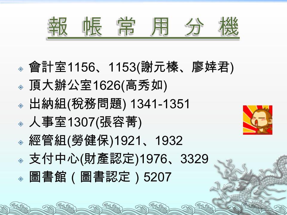  會計室 1156 、 1153( 謝元榛、廖婞君 )  頂大辦公室 1626( 高秀如 )  出納組 ( 稅務問題 ) 1341-1351  人事室 1307( 張容菁 )  經管組 ( 勞健保 )1921 、 1932  支付中心 ( 財產認定 )1976 、 3329  圖書館(圖書認定) 5207