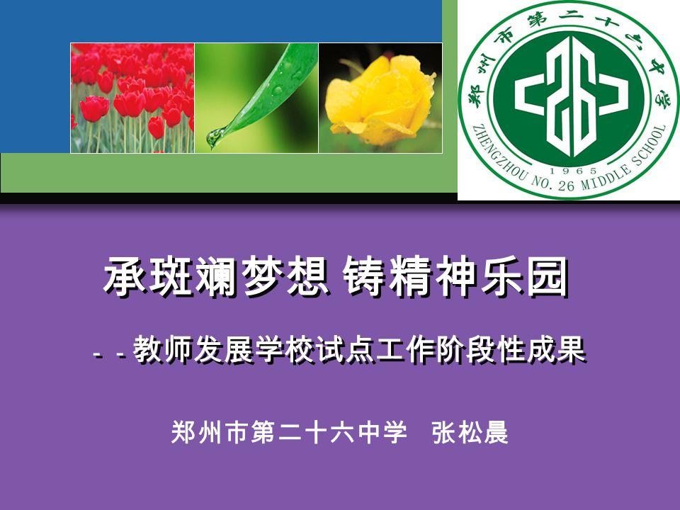 LOGO 郑州市第二十六中学 张松晨 承斑斓梦想 铸精神乐园 -- 教师发展学校试点工作阶段性成果