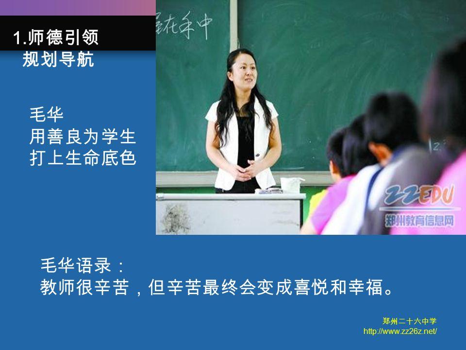郑州二十六中学 http://www.zz26z.net/ 毛华语录: 教师很辛苦,但辛苦最终会变成喜悦和幸福。 毛华 用善良为学生 打上生命底色 1. 师德引领 规划导航